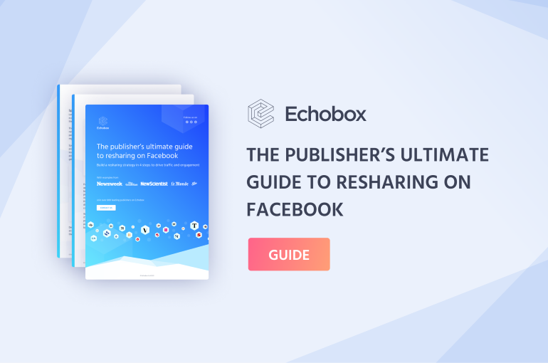 Echobox Resources - The publisher's ultimate guide to resharing on Facebook